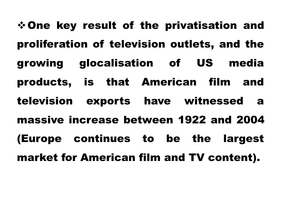 One key result of the privatisation and proliferation of television outlets, and the growing glocalisation of US media products, is that American film and television exports have witnessed a massive increase between 1922 and 2004 (Europe continues to be the largest market for American film and TV content).