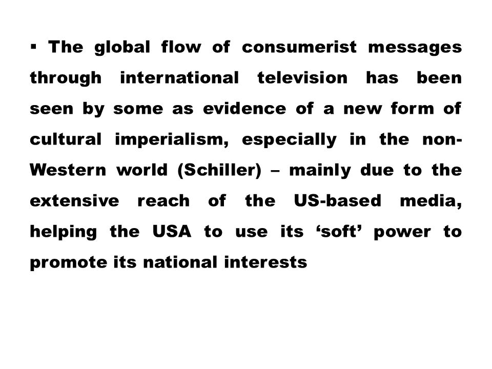 The global flow of consumerist messages through international television has been seen by some as evidence of a new form of cultural imperialism, especially in the non-Western world (Schiller) – mainly due to the extensive reach of the US-based media, helping the USA to use its 'soft' power to promote its national interests