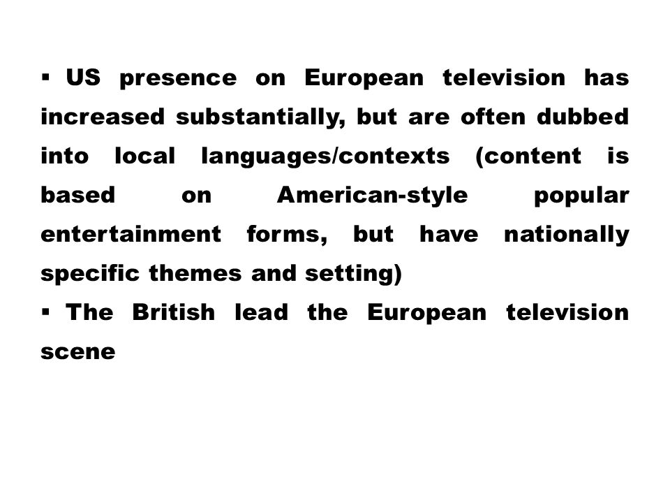 US presence on European television has increased substantially, but are often dubbed into local languages/contexts (content is based on American-style popular entertainment forms, but have nationally specific themes and setting)