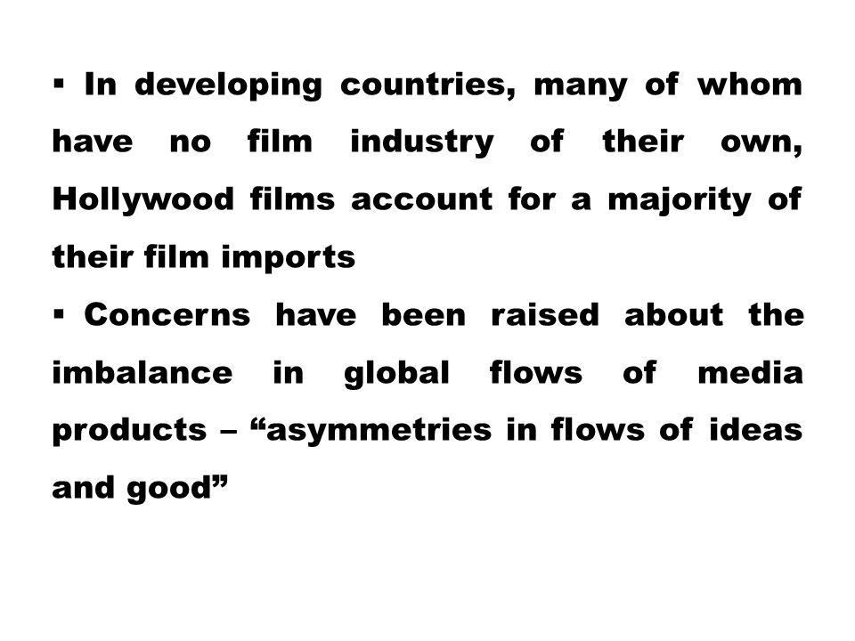 In developing countries, many of whom have no film industry of their own, Hollywood films account for a majority of their film imports