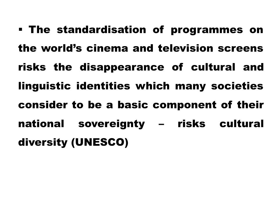 The standardisation of programmes on the world's cinema and television screens risks the disappearance of cultural and linguistic identities which many societies consider to be a basic component of their national sovereignty – risks cultural diversity (UNESCO)