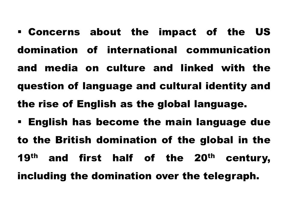 Concerns about the impact of the US domination of international communication and media on culture and linked with the question of language and cultural identity and the rise of English as the global language.
