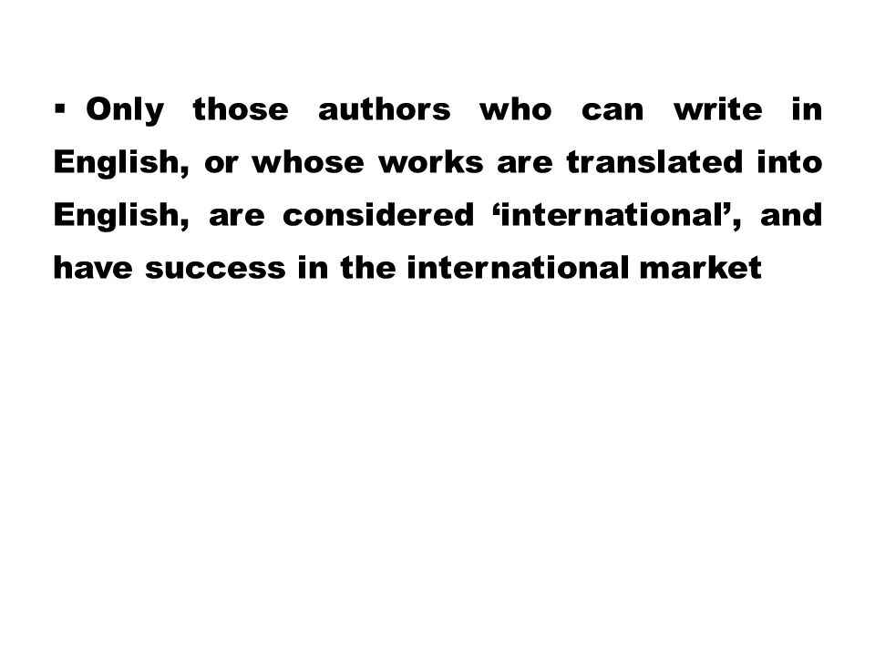 Only those authors who can write in English, or whose works are translated into English, are considered 'international', and have success in the international market