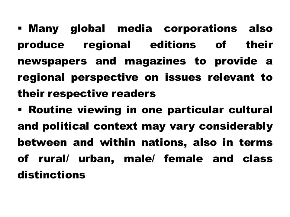 Many global media corporations also produce regional editions of their newspapers and magazines to provide a regional perspective on issues relevant to their respective readers