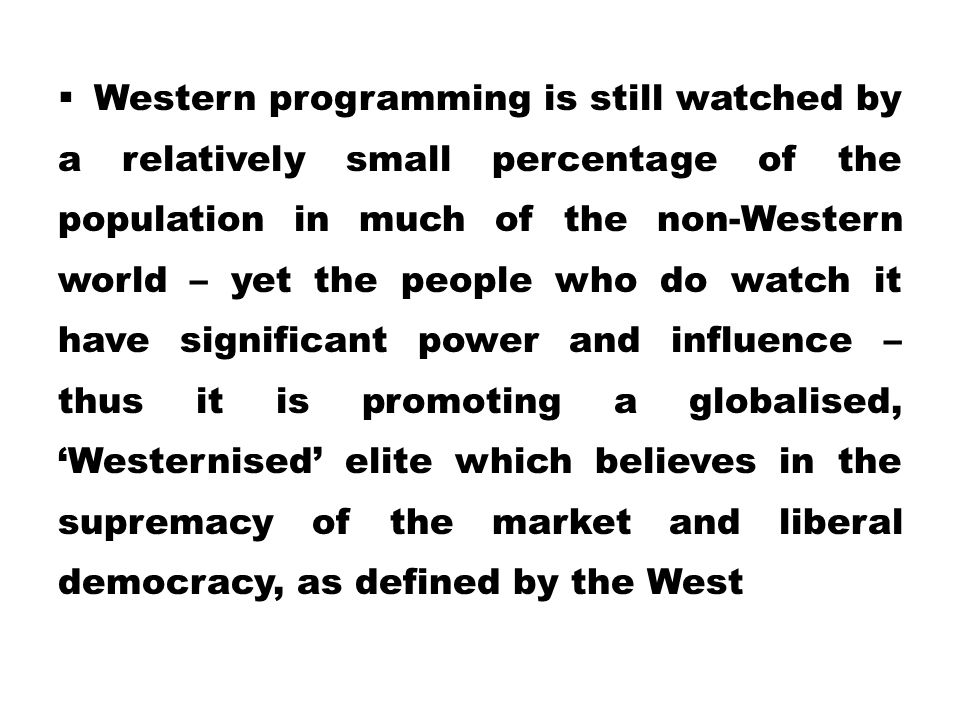 Western programming is still watched by a relatively small percentage of the population in much of the non-Western world – yet the people who do watch it have significant power and influence – thus it is promoting a globalised, 'Westernised' elite which believes in the supremacy of the market and liberal democracy, as defined by the West