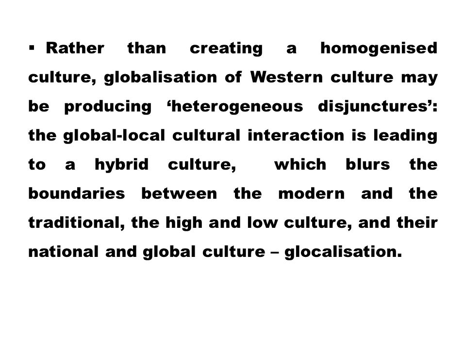 Rather than creating a homogenised culture, globalisation of Western culture may be producing 'heterogeneous disjunctures': the global-local cultural interaction is leading to a hybrid culture, which blurs the boundaries between the modern and the traditional, the high and low culture, and their national and global culture – glocalisation.