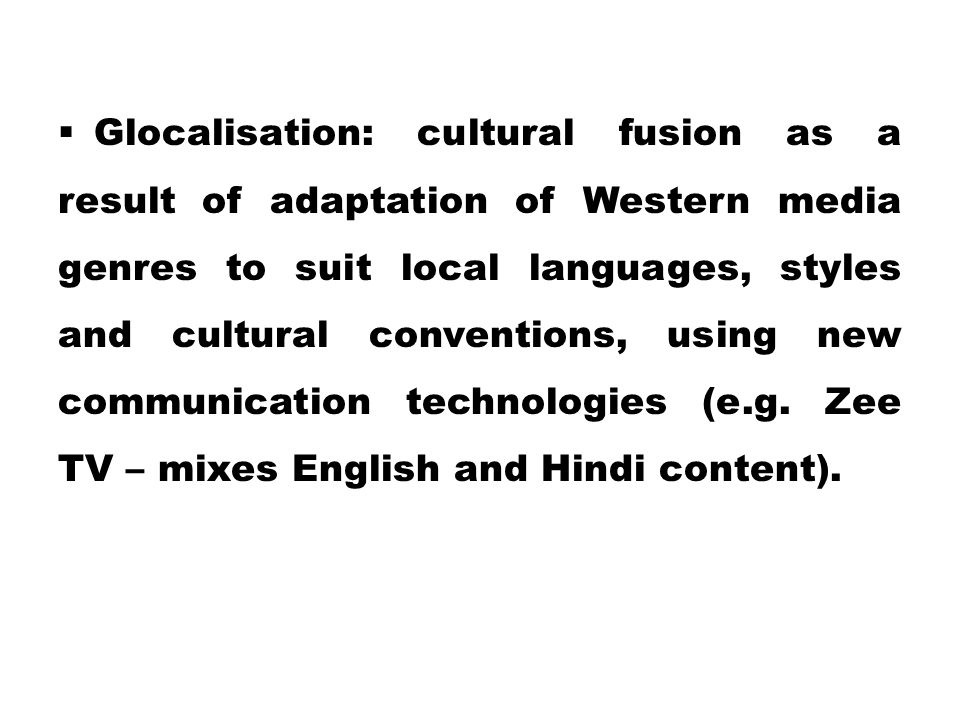 Glocalisation: cultural fusion as a result of adaptation of Western media genres to suit local languages, styles and cultural conventions, using new communication technologies (e.g.