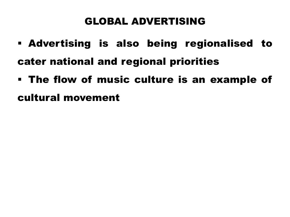 Global Advertising Advertising is also being regionalised to cater national and regional priorities.