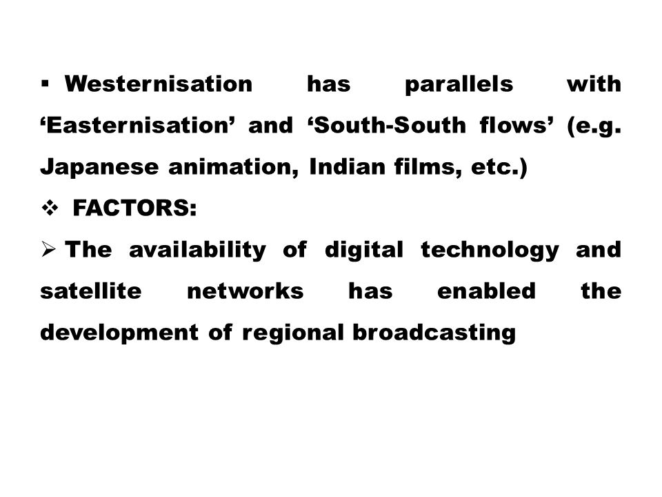 Westernisation has parallels with 'Easternisation' and 'South-South flows' (e.g. Japanese animation, Indian films, etc.)