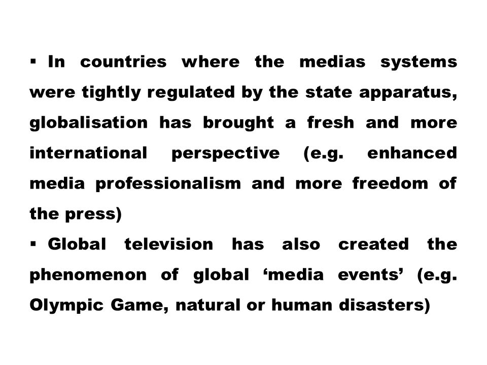 In countries where the medias systems were tightly regulated by the state apparatus, globalisation has brought a fresh and more international perspective (e.g. enhanced media professionalism and more freedom of the press)