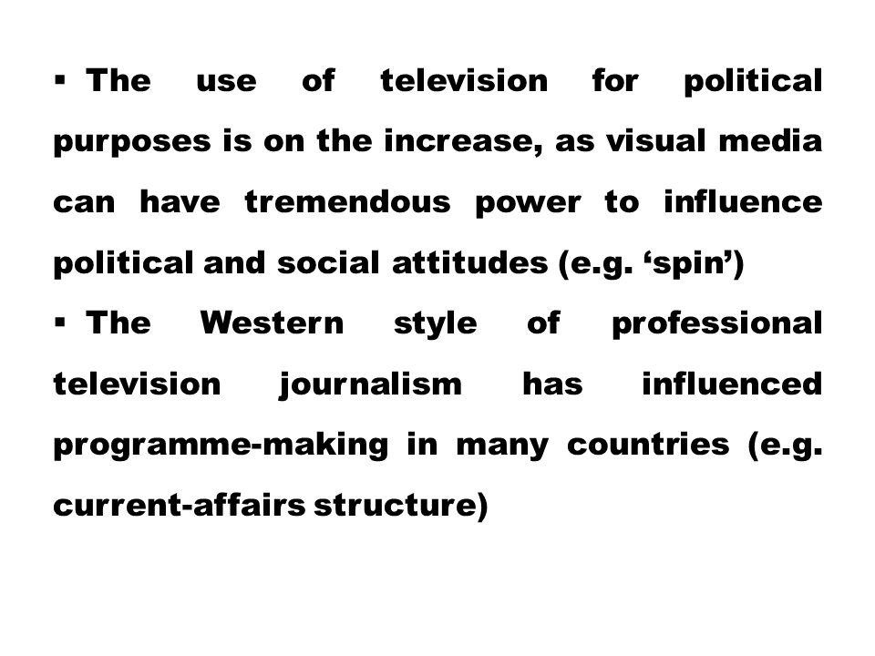 The use of television for political purposes is on the increase, as visual media can have tremendous power to influence political and social attitudes (e.g. 'spin')