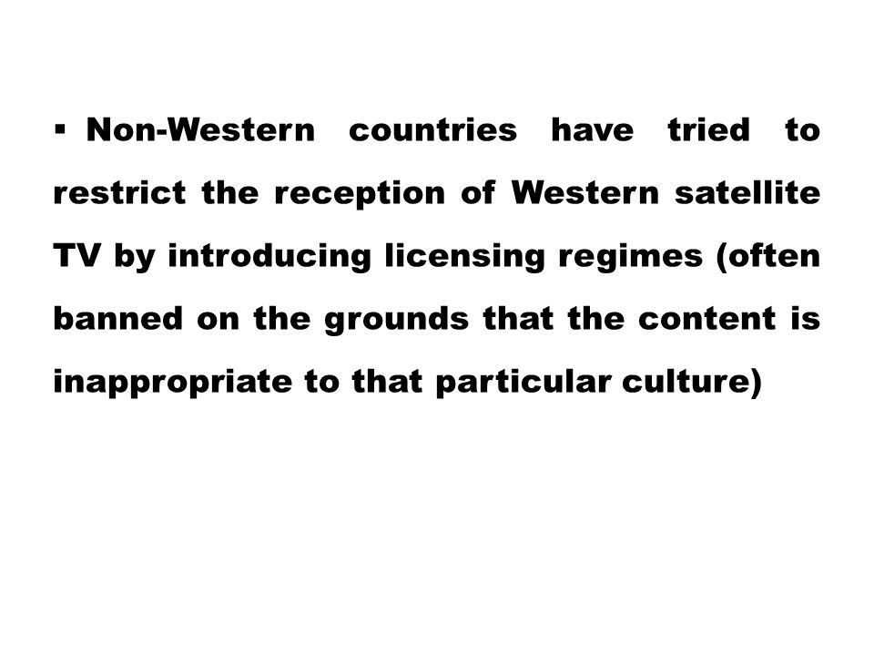 Non-Western countries have tried to restrict the reception of Western satellite TV by introducing licensing regimes (often banned on the grounds that the content is inappropriate to that particular culture)