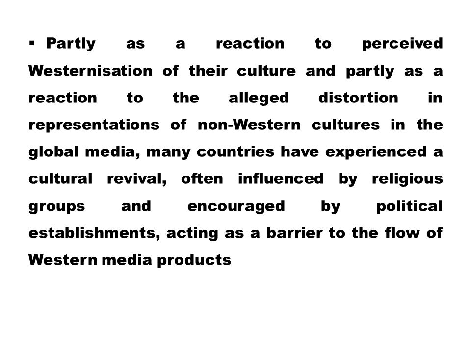 Partly as a reaction to perceived Westernisation of their culture and partly as a reaction to the alleged distortion in representations of non-Western cultures in the global media, many countries have experienced a cultural revival, often influenced by religious groups and encouraged by political establishments, acting as a barrier to the flow of Western media products