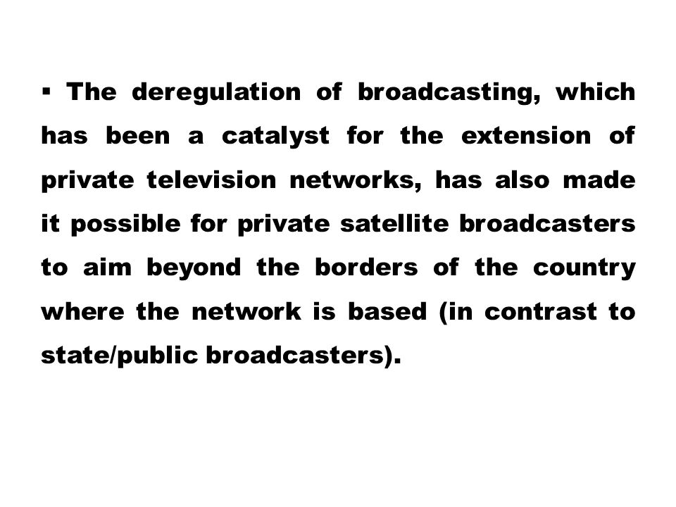 The deregulation of broadcasting, which has been a catalyst for the extension of private television networks, has also made it possible for private satellite broadcasters to aim beyond the borders of the country where the network is based (in contrast to state/public broadcasters).