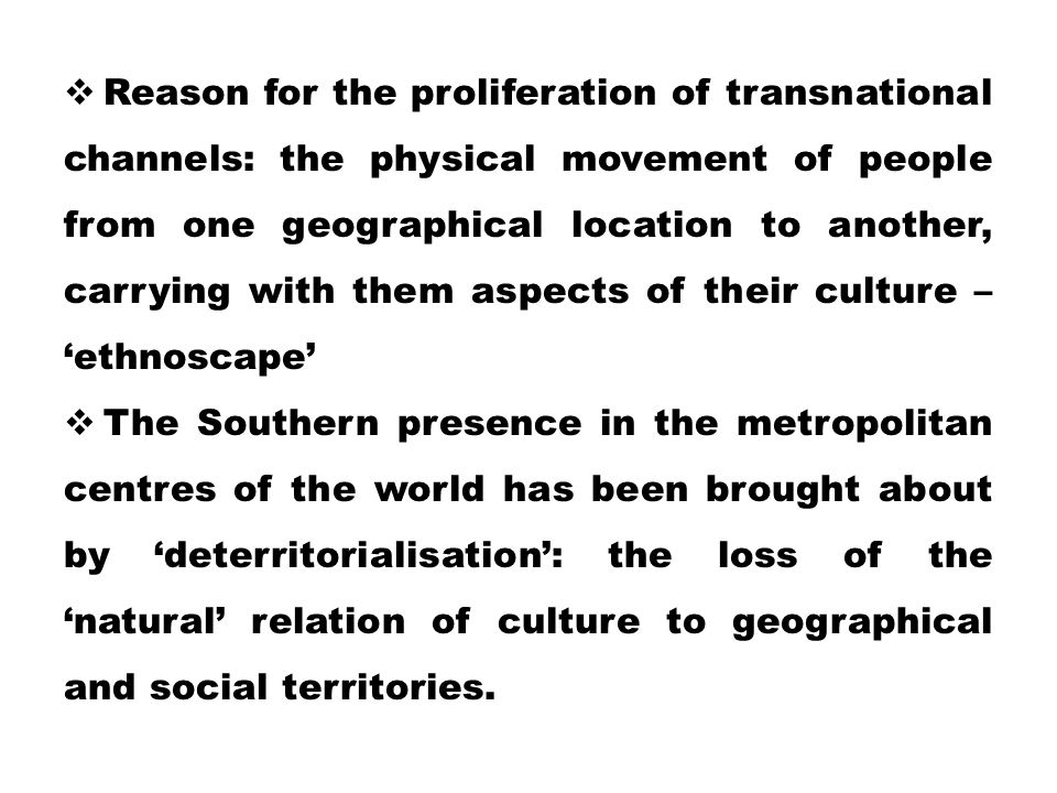 Reason for the proliferation of transnational channels: the physical movement of people from one geographical location to another, carrying with them aspects of their culture – 'ethnoscape'