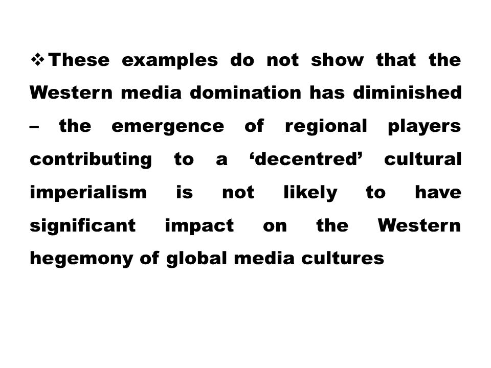 These examples do not show that the Western media domination has diminished – the emergence of regional players contributing to a 'decentred' cultural imperialism is not likely to have significant impact on the Western hegemony of global media cultures