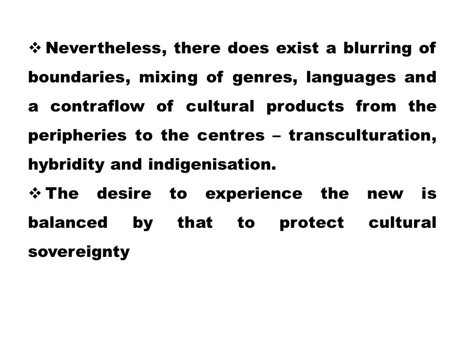 Nevertheless, there does exist a blurring of boundaries, mixing of genres, languages and a contraflow of cultural products from the peripheries to the centres – transculturation, hybridity and indigenisation.