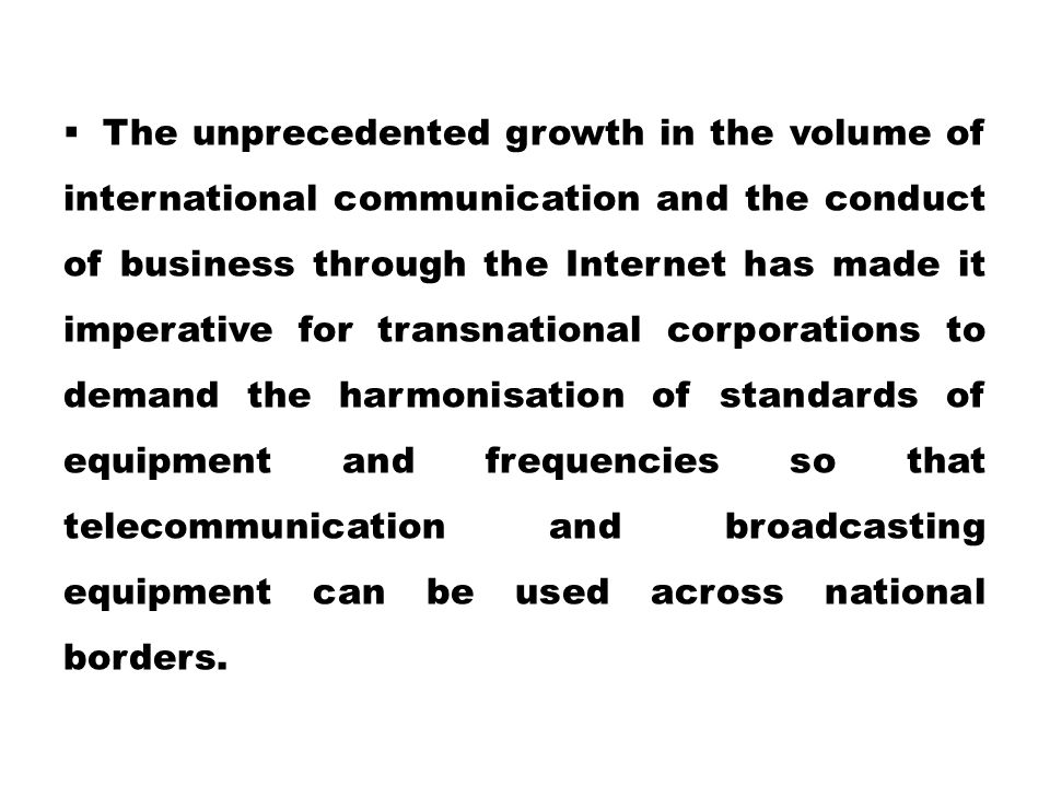 The unprecedented growth in the volume of international communication and the conduct of business through the Internet has made it imperative for transnational corporations to demand the harmonisation of standards of equipment and frequencies so that telecommunication and broadcasting equipment can be used across national borders.