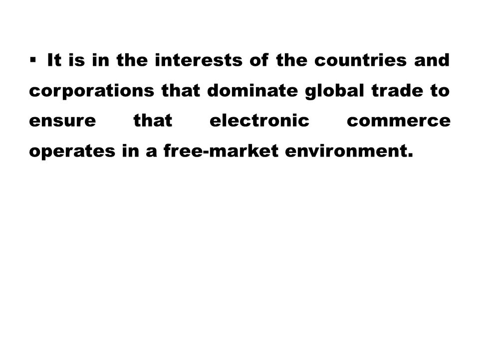 It is in the interests of the countries and corporations that dominate global trade to ensure that electronic commerce operates in a free-market environment.