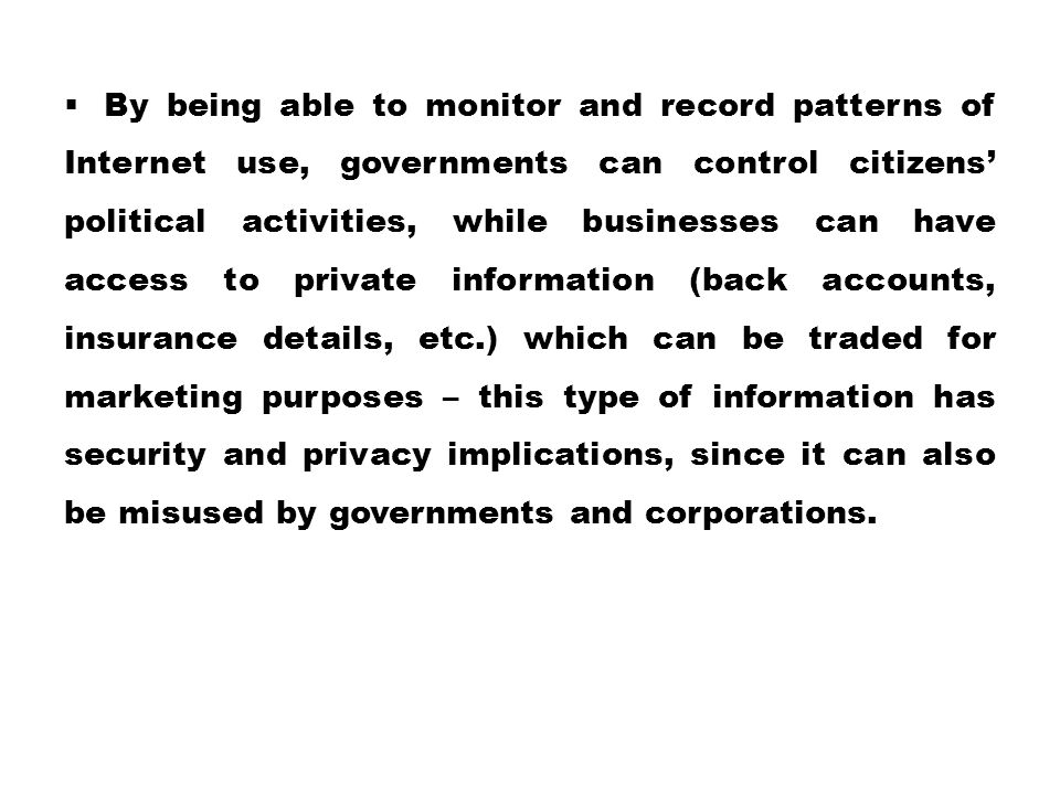 By being able to monitor and record patterns of Internet use, governments can control citizens' political activities, while businesses can have access to private information (back accounts, insurance details, etc.) which can be traded for marketing purposes – this type of information has security and privacy implications, since it can also be misused by governments and corporations.