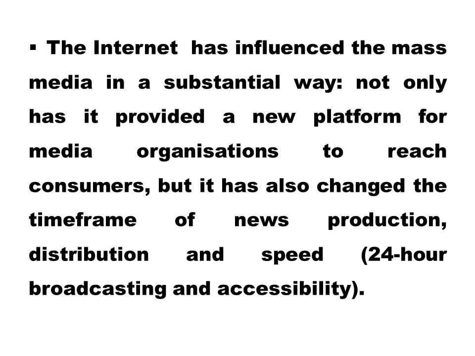 The Internet has influenced the mass media in a substantial way: not only has it provided a new platform for media organisations to reach consumers, but it has also changed the timeframe of news production, distribution and speed (24-hour broadcasting and accessibility).