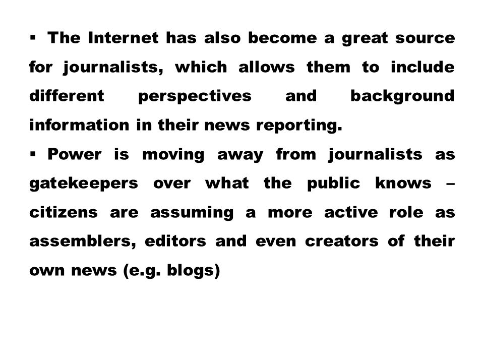 The Internet has also become a great source for journalists, which allows them to include different perspectives and background information in their news reporting.