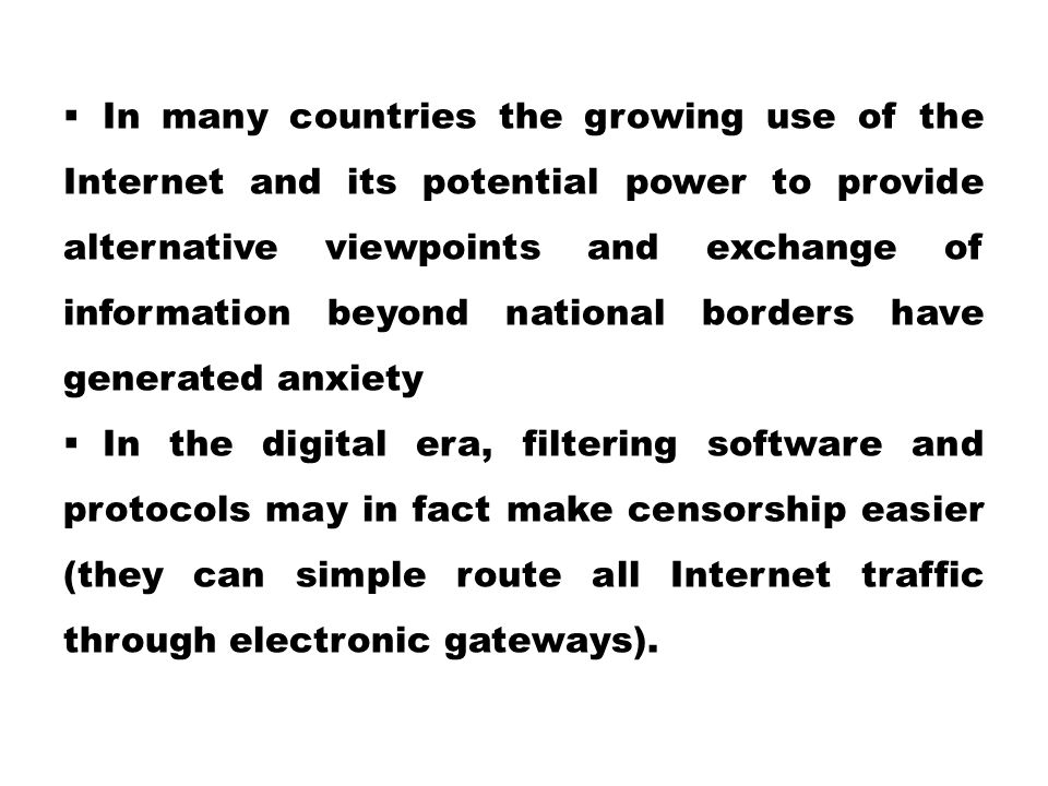 In many countries the growing use of the Internet and its potential power to provide alternative viewpoints and exchange of information beyond national borders have generated anxiety
