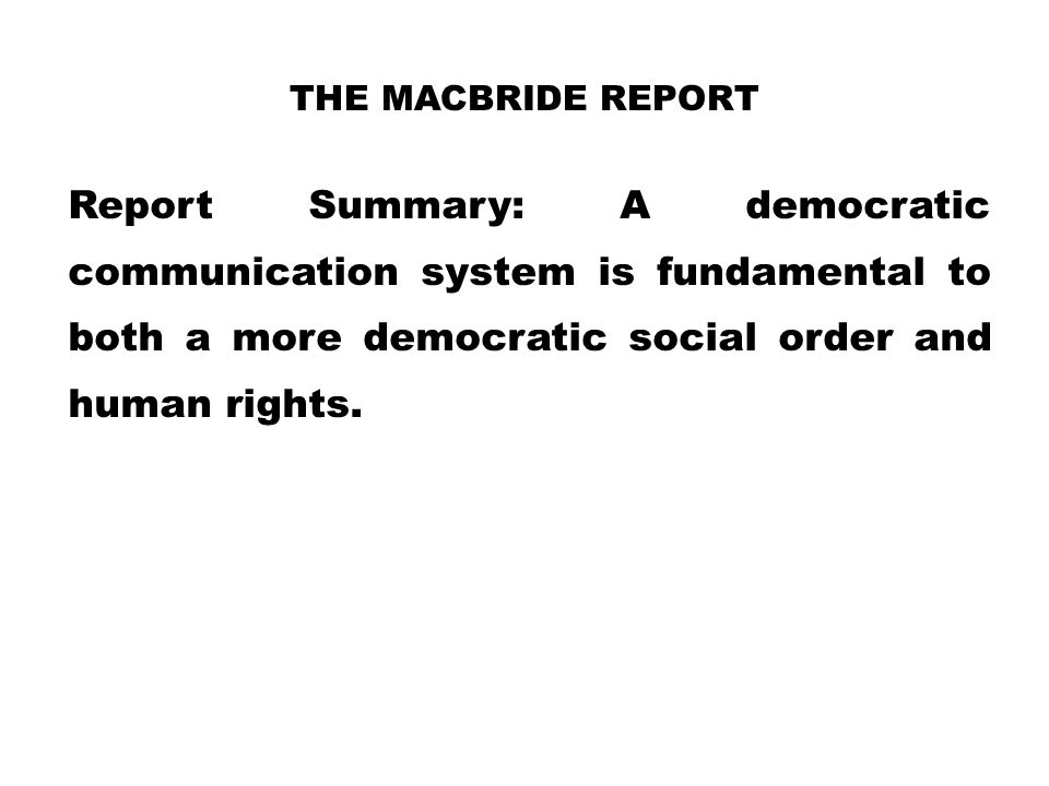 The MacBride Report Report Summary: A democratic communication system is fundamental to both a more democratic social order and human rights.