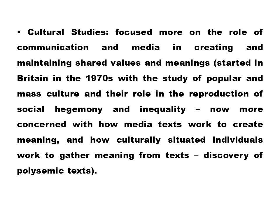 Cultural Studies: focused more on the role of communication and media in creating and maintaining shared values and meanings (started in Britain in the 1970s with the study of popular and mass culture and their role in the reproduction of social hegemony and inequality – now more concerned with how media texts work to create meaning, and how culturally situated individuals work to gather meaning from texts – discovery of polysemic texts).