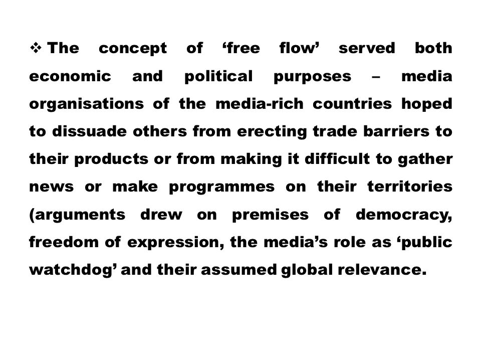 The concept of 'free flow' served both economic and political purposes – media organisations of the media-rich countries hoped to dissuade others from erecting trade barriers to their products or from making it difficult to gather news or make programmes on their territories (arguments drew on premises of democracy, freedom of expression, the media's role as 'public watchdog' and their assumed global relevance.