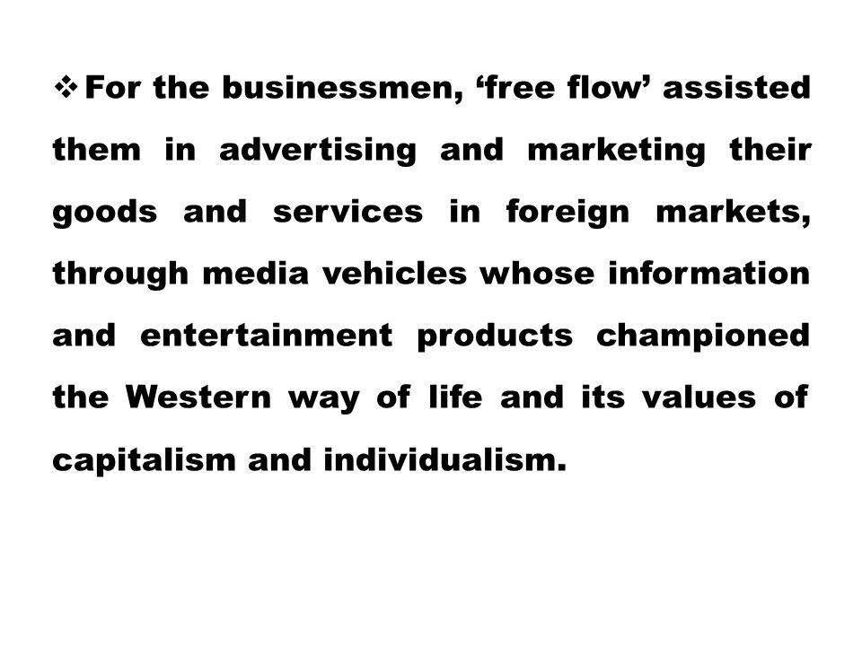 For the businessmen, 'free flow' assisted them in advertising and marketing their goods and services in foreign markets, through media vehicles whose information and entertainment products championed the Western way of life and its values of capitalism and individualism.