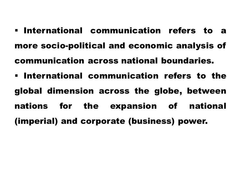 International communication refers to a more socio-political and economic analysis of communication across national boundaries.