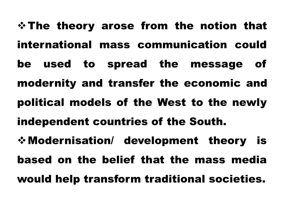 The theory arose from the notion that international mass communication could be used to spread the message of modernity and transfer the economic and political models of the West to the newly independent countries of the South.