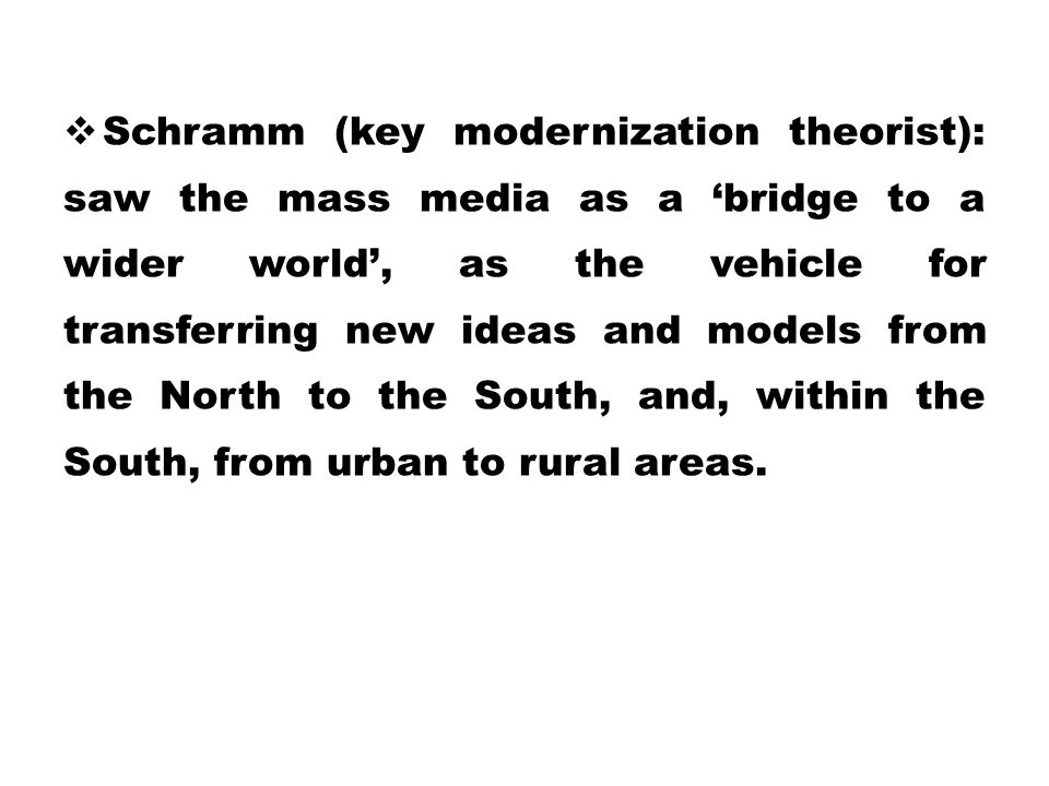 Schramm (key modernization theorist): saw the mass media as a 'bridge to a wider world', as the vehicle for transferring new ideas and models from the North to the South, and, within the South, from urban to rural areas.