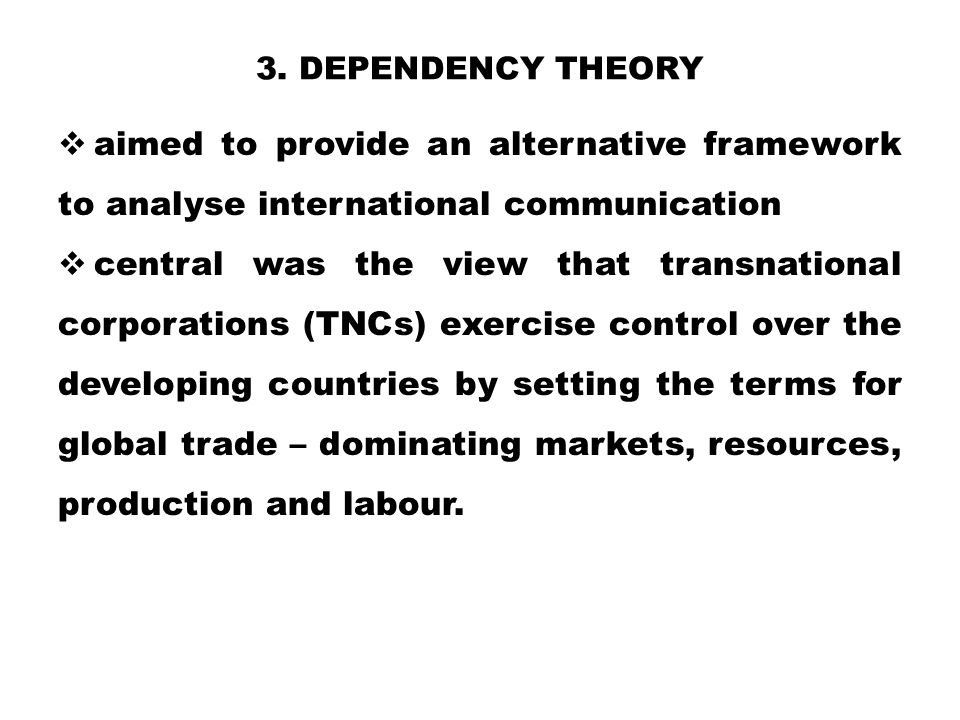 3. Dependency theory aimed to provide an alternative framework to analyse international communication.