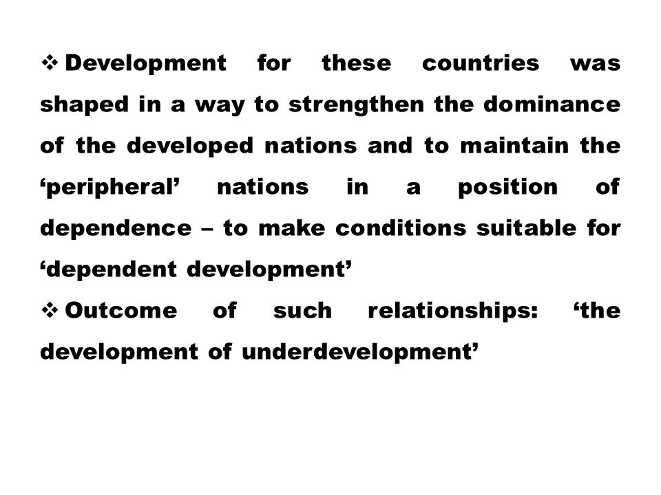 Development for these countries was shaped in a way to strengthen the dominance of the developed nations and to maintain the 'peripheral' nations in a position of dependence – to make conditions suitable for 'dependent development'