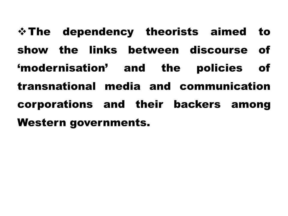 The dependency theorists aimed to show the links between discourse of 'modernisation' and the policies of transnational media and communication corporations and their backers among Western governments.