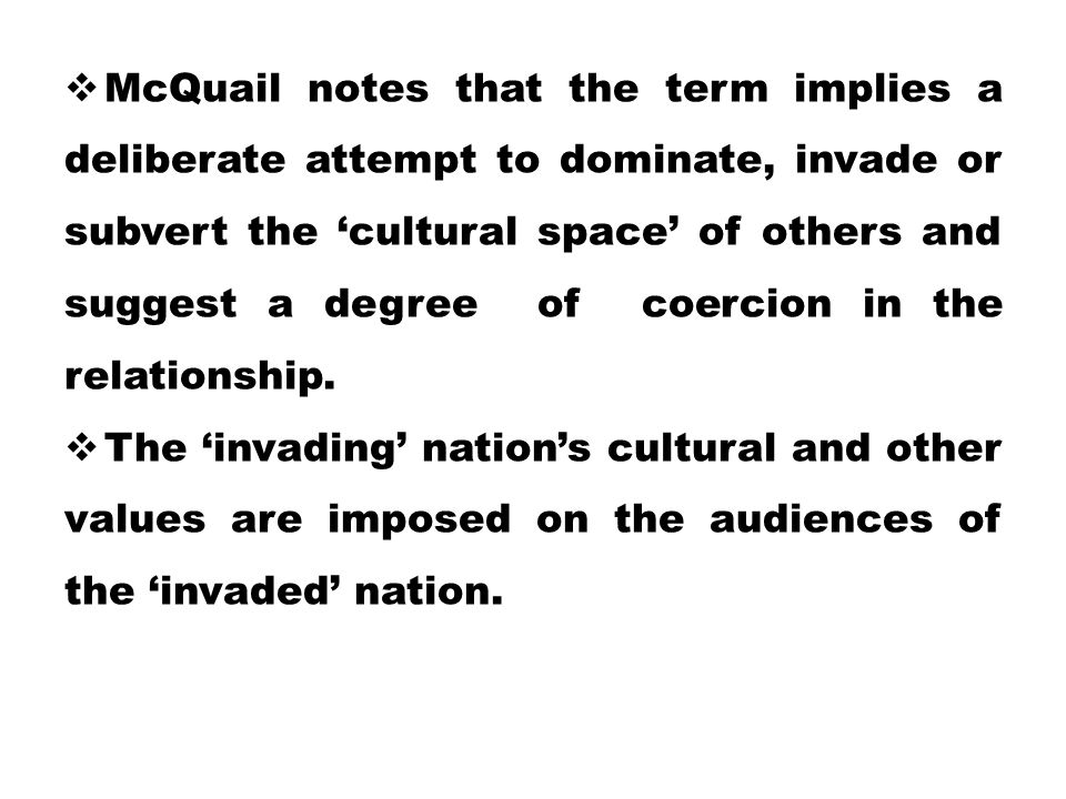 McQuail notes that the term implies a deliberate attempt to dominate, invade or subvert the 'cultural space' of others and suggest a degree of coercion in the relationship.