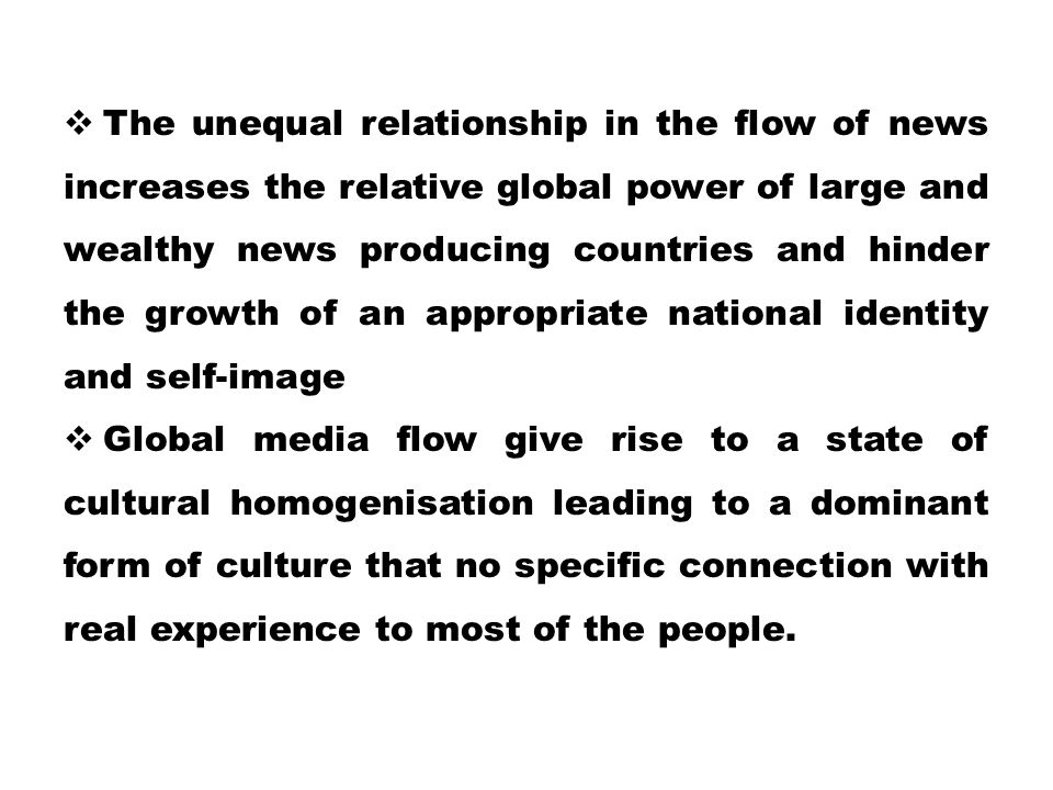 The unequal relationship in the flow of news increases the relative global power of large and wealthy news producing countries and hinder the growth of an appropriate national identity and self-image