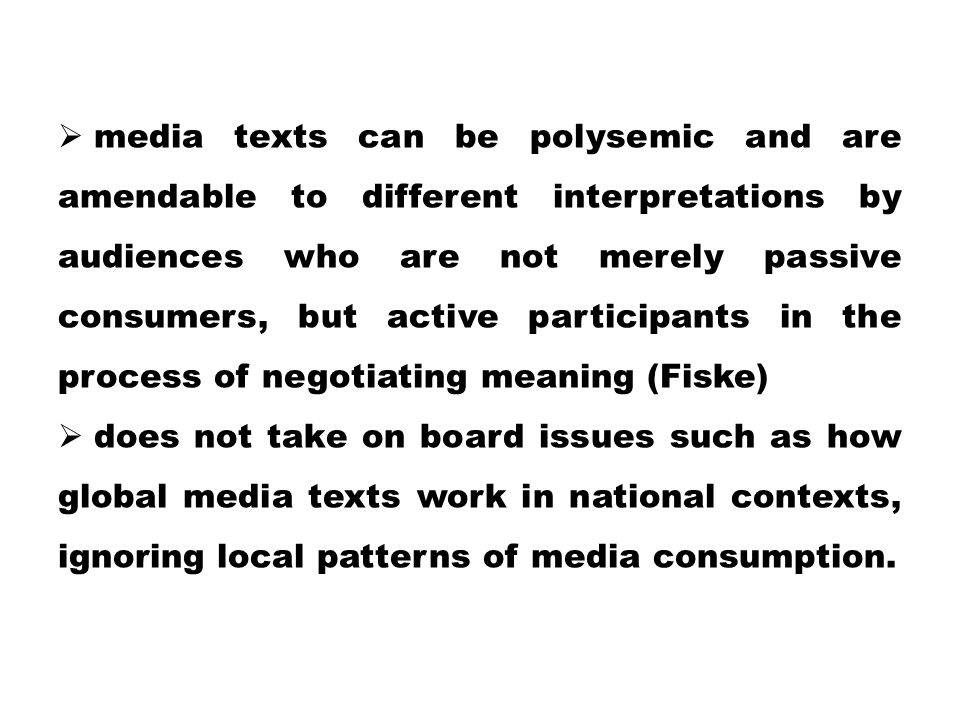 media texts can be polysemic and are amendable to different interpretations by audiences who are not merely passive consumers, but active participants in the process of negotiating meaning (Fiske)