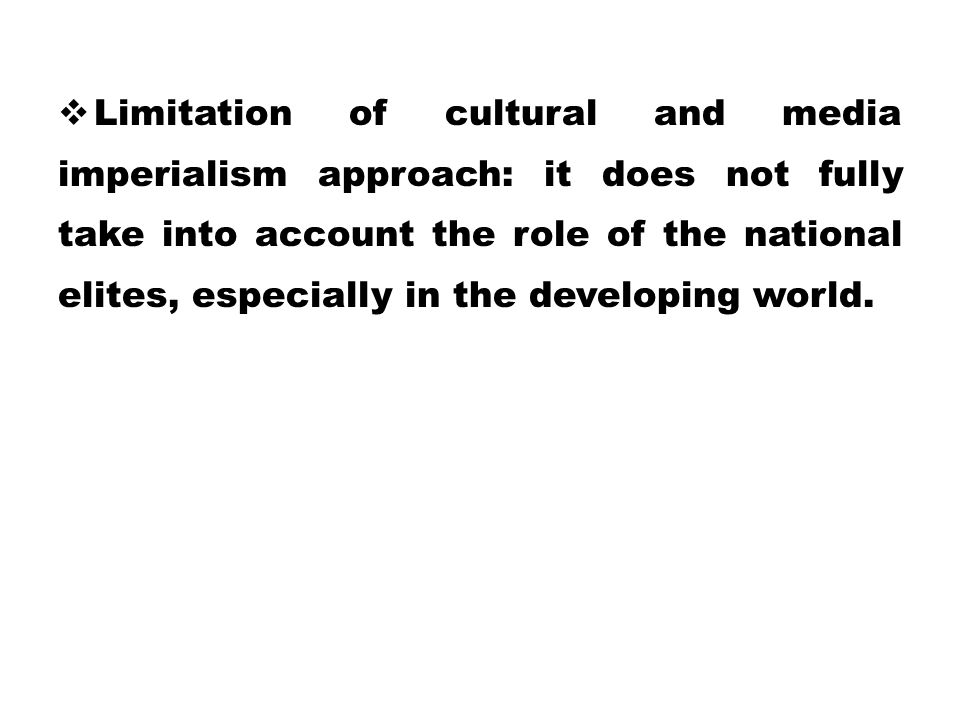 Limitation of cultural and media imperialism approach: it does not fully take into account the role of the national elites, especially in the developing world.