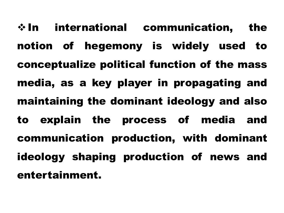 In international communication, the notion of hegemony is widely used to conceptualize political function of the mass media, as a key player in propagating and maintaining the dominant ideology and also to explain the process of media and communication production, with dominant ideology shaping production of news and entertainment.