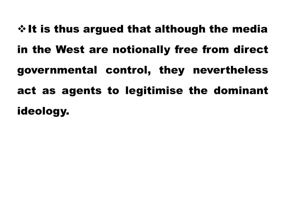 It is thus argued that although the media in the West are notionally free from direct governmental control, they nevertheless act as agents to legitimise the dominant ideology.