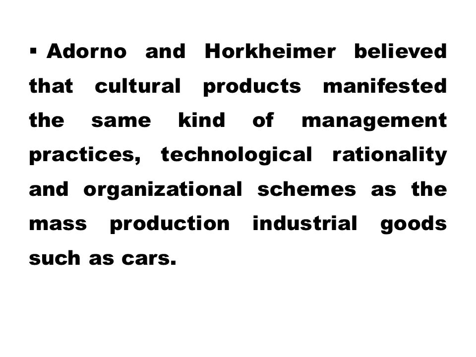 Adorno and Horkheimer believed that cultural products manifested the same kind of management practices, technological rationality and organizational schemes as the mass production industrial goods such as cars.