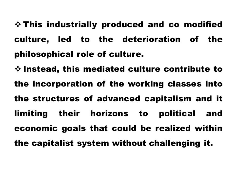 This industrially produced and co modified culture, led to the deterioration of the philosophical role of culture.