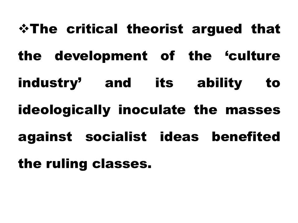 The critical theorist argued that the development of the 'culture industry' and its ability to ideologically inoculate the masses against socialist ideas benefited the ruling classes.