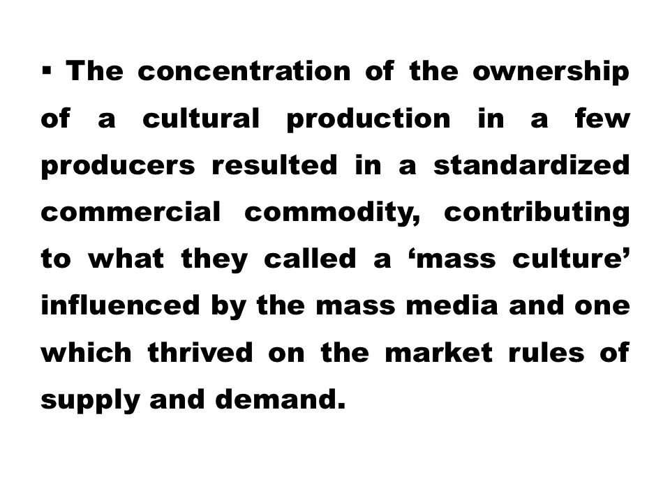 The concentration of the ownership of a cultural production in a few producers resulted in a standardized commercial commodity, contributing to what they called a 'mass culture' influenced by the mass media and one which thrived on the market rules of supply and demand.