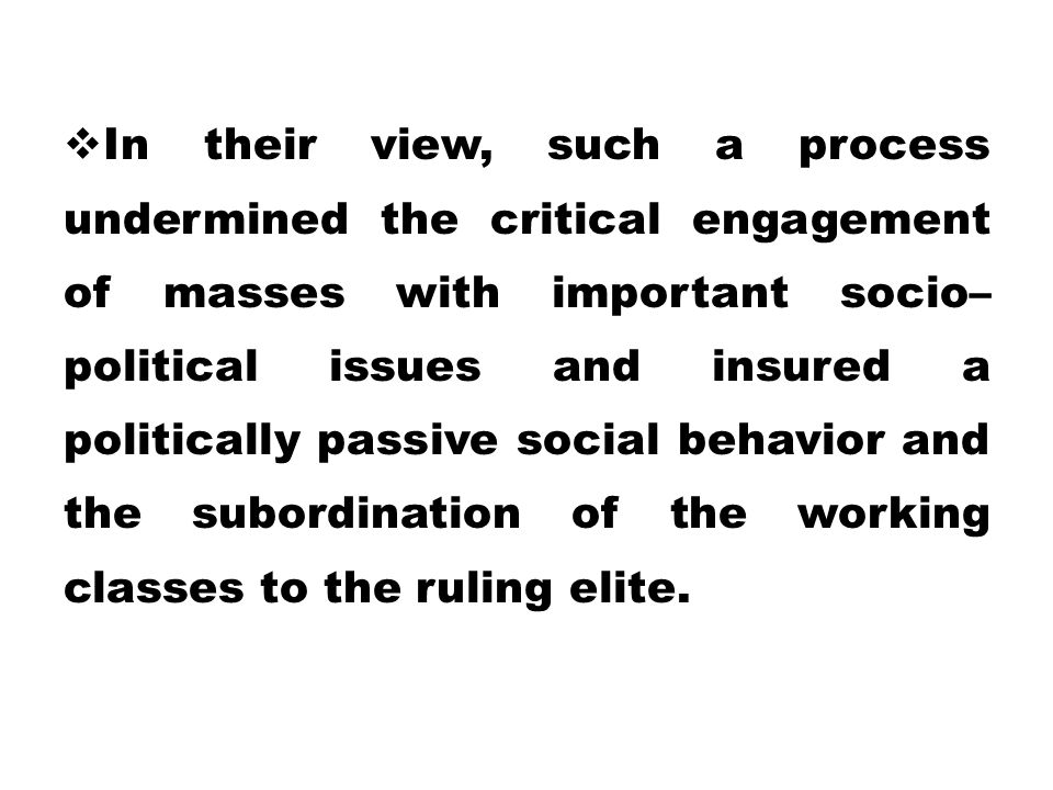In their view, such a process undermined the critical engagement of masses with important socio– political issues and insured a politically passive social behavior and the subordination of the working classes to the ruling elite.