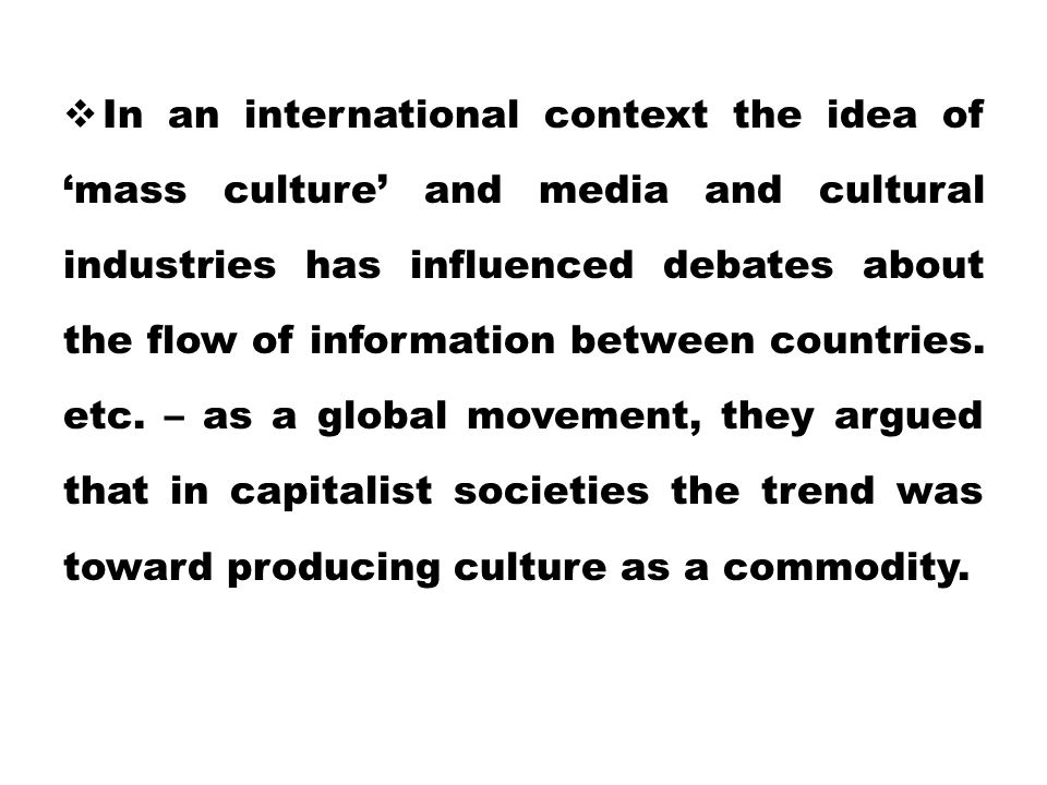 In an international context the idea of 'mass culture' and media and cultural industries has influenced debates about the flow of information between countries.