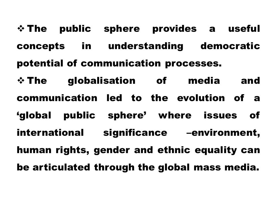 The public sphere provides a useful concepts in understanding democratic potential of communication processes.